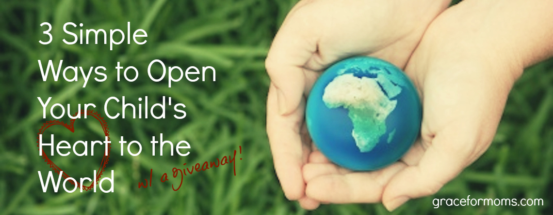3 Simple Ways to Open Your Child's Heart to the World {w/ a giveaway!}