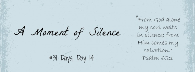 #31 Days, Day 14 A Moment of Silence
